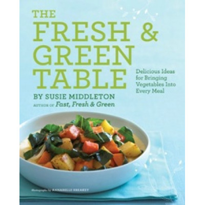 The Fresh & Green Table: Delicious Ideas for Bringing Vegetables into Every Meal by Susie Middleton