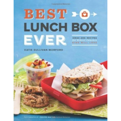 Best Lunch Box Ever: Ideas and Recipes for School Lunches Will Kids Love