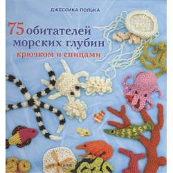 75 обитателей морских глубин: Крючком и спицами