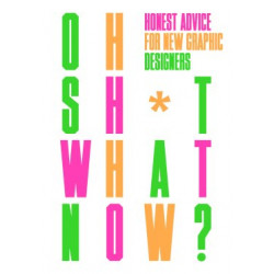 Oh Sh*t What Now?: Honest Advice for New Graphic Designers
