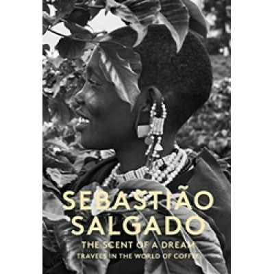 Sebastiao Salgado: The Scent of a Dream: Travels in the World of Coffee