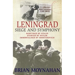 Leningrad Siege and Symphony: Martyred by Stalin, Starved by Hitler, Immortalised by Shostakovich