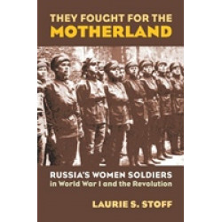 They Fought for the Motherland. Russia's Women Soldiers in World War I and the Revolution